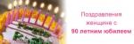 Юбилей 90 лет женщине - поздравления от родных, близких и друзей